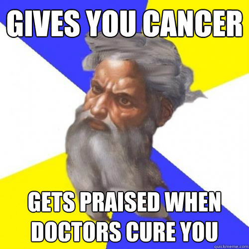 gives you cancer gets praised when doctors cure you - Advice God