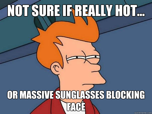 not sure if really hot or massive sunglasses blocking fac - Futurama Fry