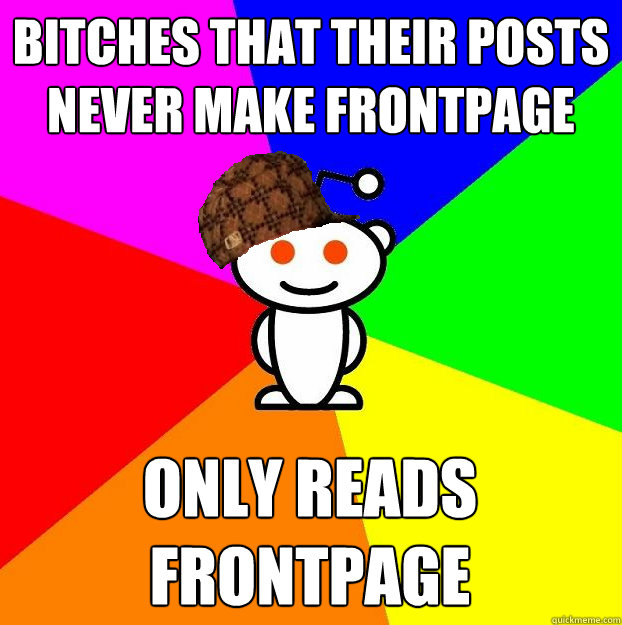 bitches that their posts never make frontpage only reads fro - Scumbag Redditor