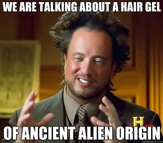 we are talking about a hair gel of ancient alien origin - Ancient Aliens