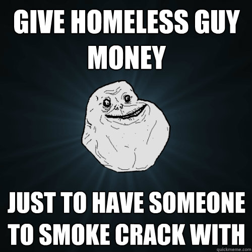 give homeless guy money just to have someone to smoke crack  - Forever Alone