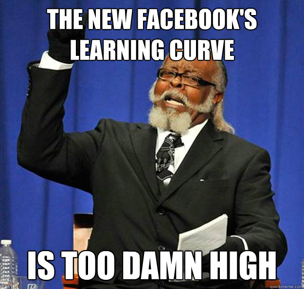 the new facebooks learning curve is too damn high - Jimmy McMillan