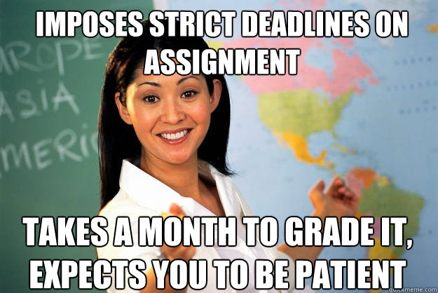 imposes strict deadlines on assignment takes a month to grad - Unhelpful High School Teacher