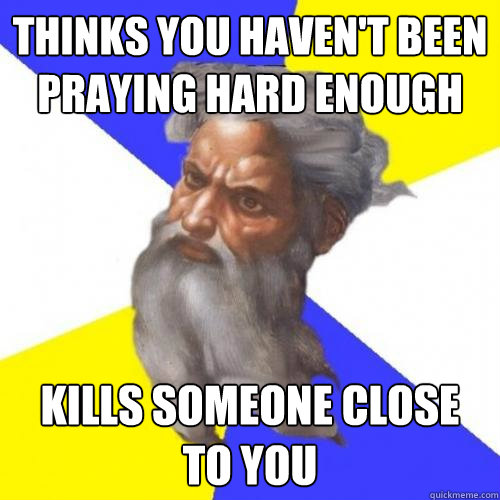 thinks you havent been praying hard enough kills someone cl - Advice God