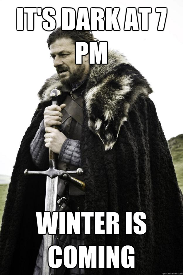 its dark at 7 pm winter is coming - Winter is coming
