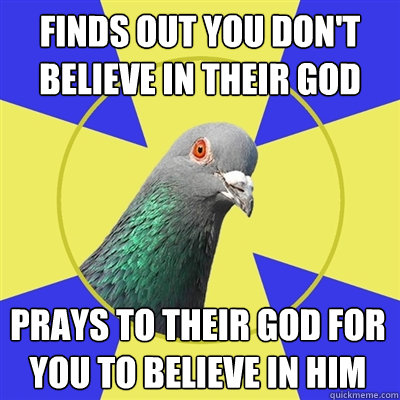 finds out you dont believe in their god prays to their god  - Religion Pigeon