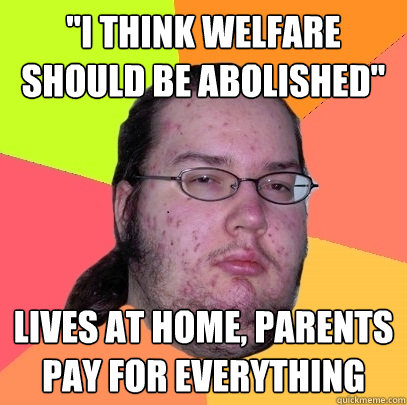 i think welfare should be abolished lives at home parents - Butthurt Dweller
