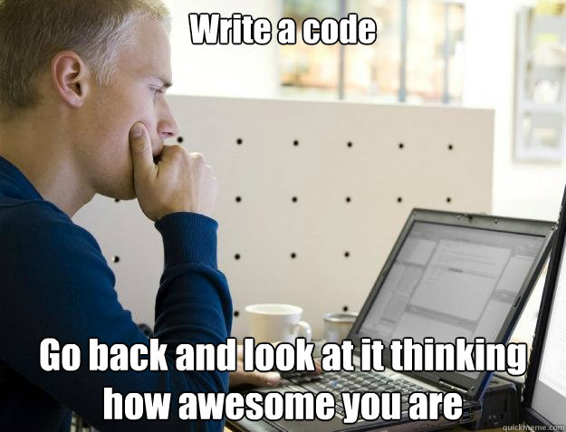 write a code go back and look at it thinking how awesome you - Programmer