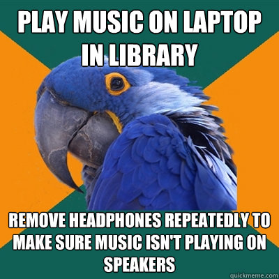 play music on laptop in library remove headphones repeatedly - Paranoid Parrot