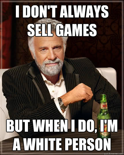 i dont always sell games but when i do im a white person - The Most Interesting Man In The World