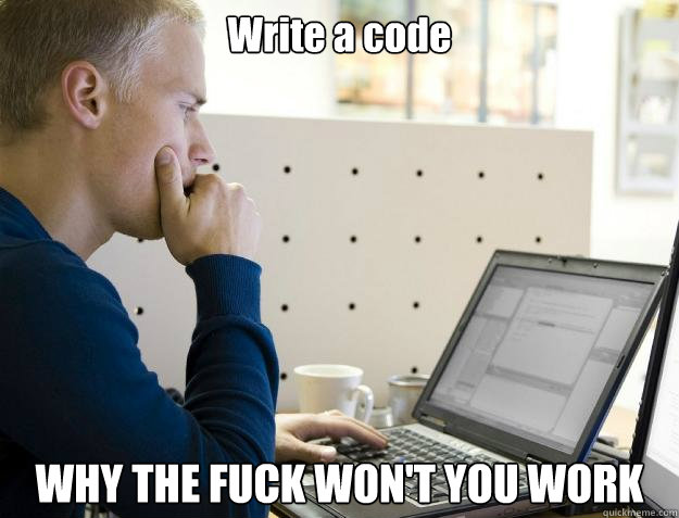 write a code why the fuck wont you work - Programmer