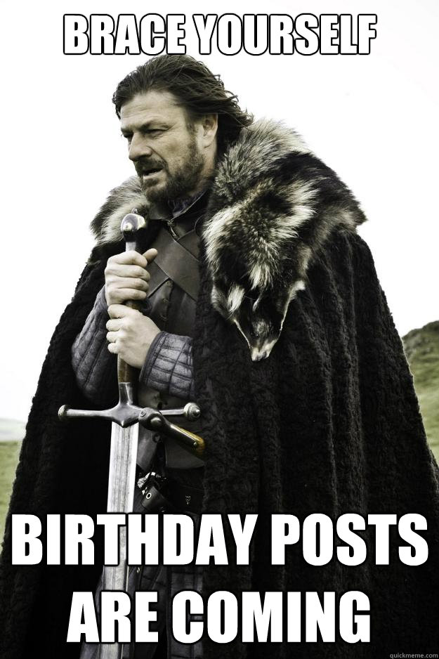 brace yourself birthday posts are coming - Winter is coming