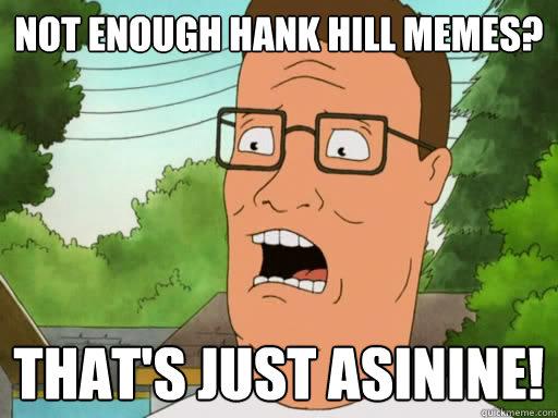 not enough hank hill memes thats just asinine upset