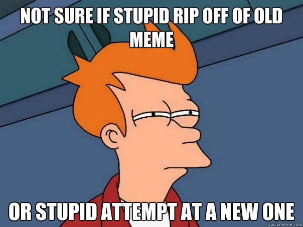 not sure if stupid rip off of old meme or stupid attempt at  - Futurama Fry