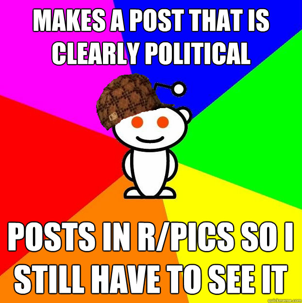 makes a post that is clearly political posts in rpics so i  - Scumbag Redditor