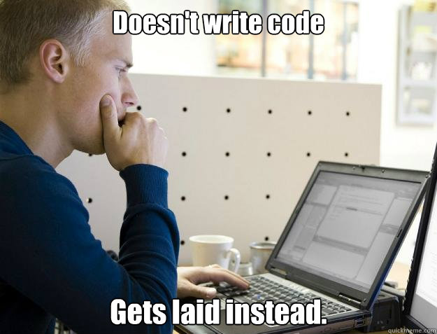 doesnt write code gets laid instead - Programmer