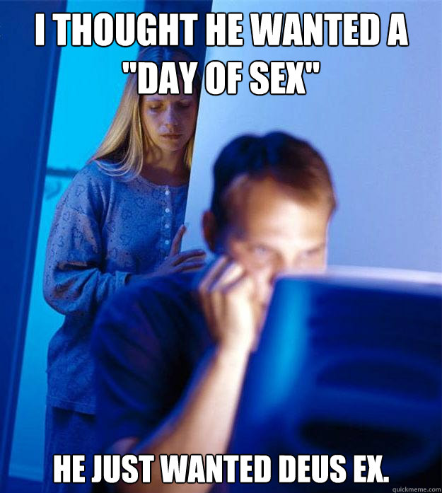 i thought he wanted a day of sex he just wanted deus ex - Redditors Wife