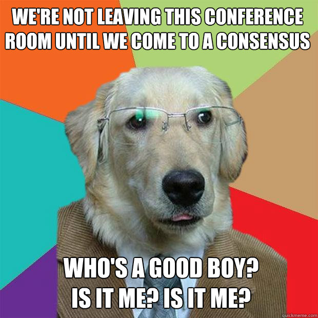 were not leaving this conference room until we come to a co - Business Dog