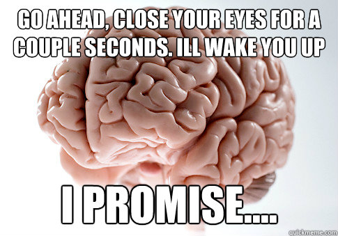 go ahead close your eyes for a couple seconds ill wake you - Scumbag Brain