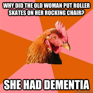 why did the old woman put roller skates on her rocking chair - Anti-Joke Chicken
