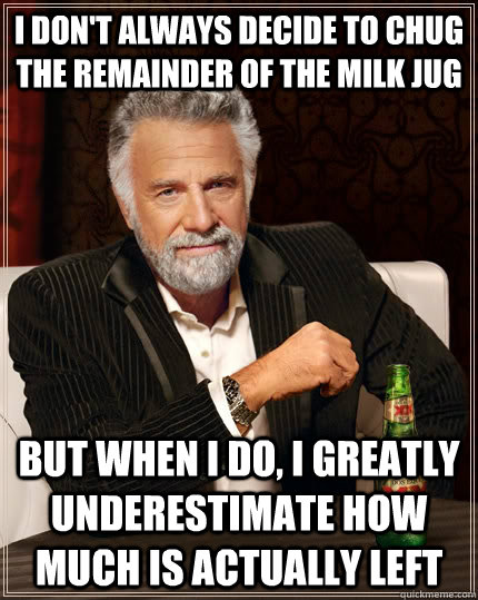 i dont always decide to chug the remainder of the milk jug  - The Most Interesting Man In The World