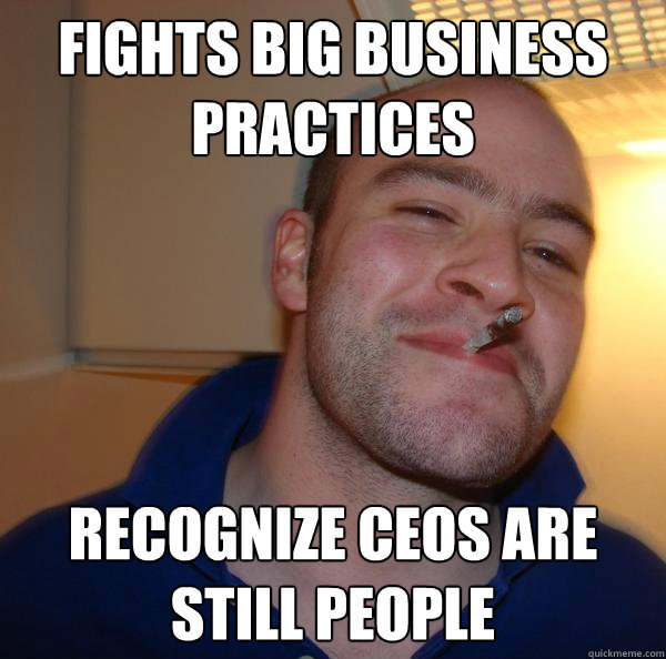 fights big business practices recognize ceos are still peopl - Good Guy Greg