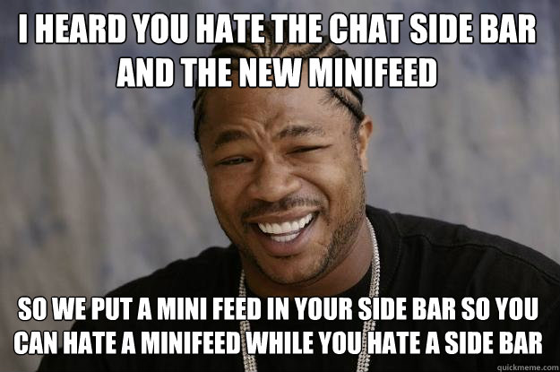 i heard you hate the chat side bar and the new minifeed so w - Xzibit meme