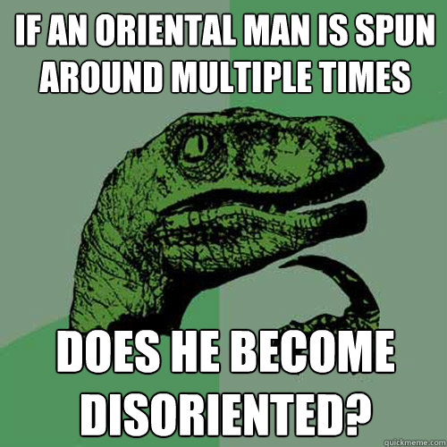 if an oriental man is spun around multiple times does he bec - Philosoraptor
