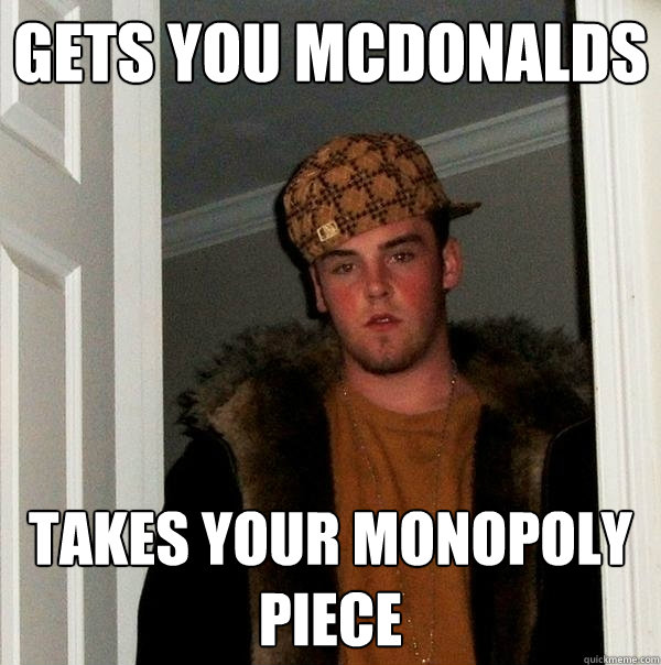 gets you mcdonalds takes your monopoly piece - Scumbag Steve