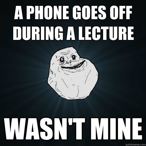 a phone goes off during a lecture wasnt mine - Forever Alone