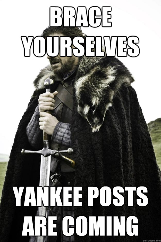 brace yourselves yankee posts are coming - Winter is coming