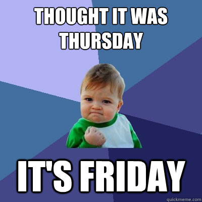thought it was thursday its friday - Success Kid