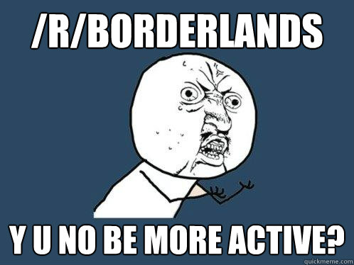 rborderlands y u no be more active - Y U No