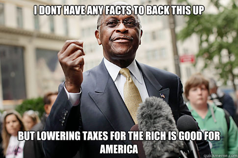 i dont have any facts to back this up but lowering taxes for - Herman Cain