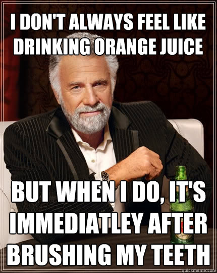 i dont always feel like drinking orange juice but when i do - The Most Interesting Man In The World
