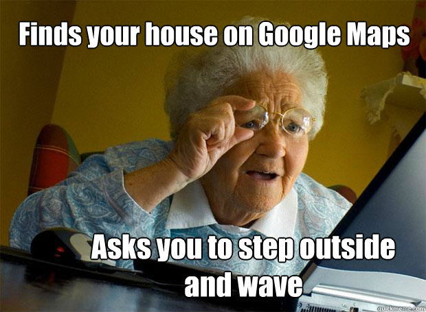 finds your house on google maps asks you to step outside and - Grandma finds the Internet