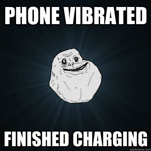 phone vibrated finished charging - Forever Alone