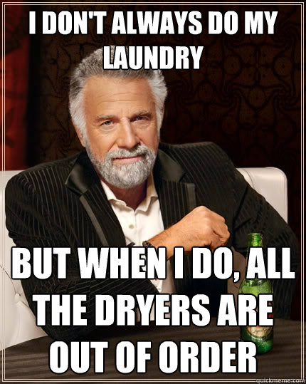 i dont always do my laundry but when i do all the dryers a - The Most Interesting Man In The World