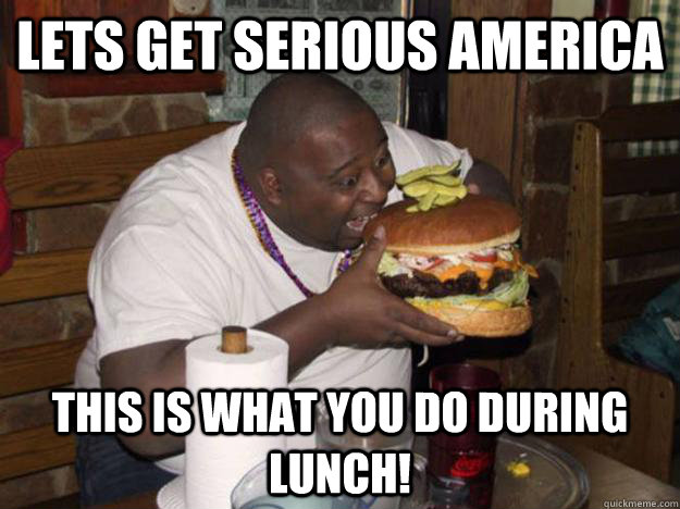lets get serious america this is what you do during lunch - American lunch