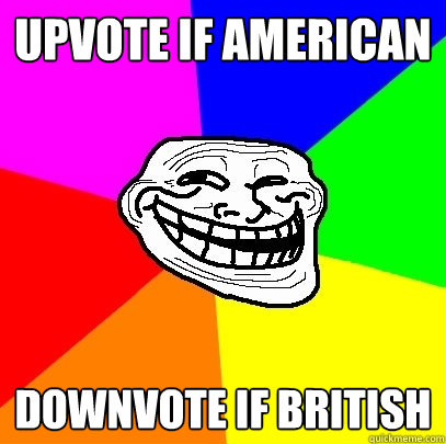 upvote if american downvote if british - Troll Face