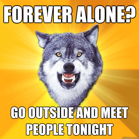 forever alone go outside and meet people tonight - Courage Wolf