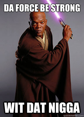 da force be strong wit dat nigga - Mace Windu