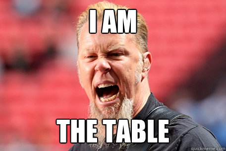 i am the table - I AM THE TABLE - James Hetfield