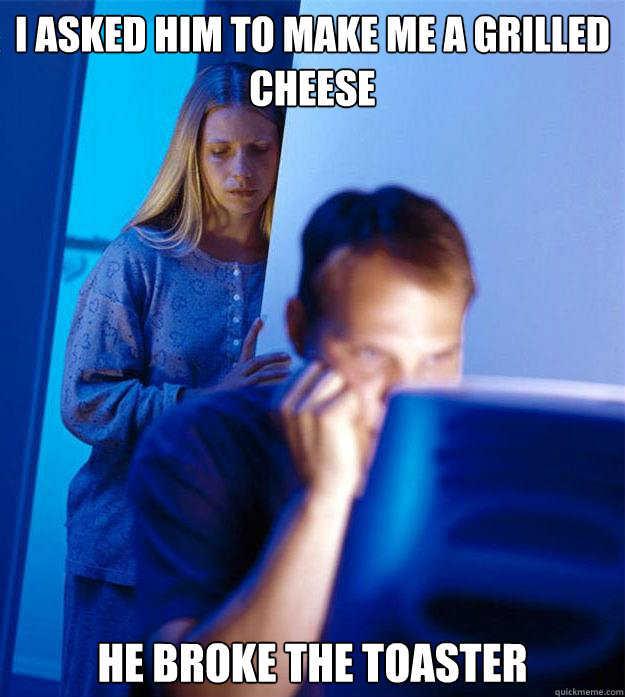 i asked him to make me a grilled cheese he broke the toaster - Redditors Wife