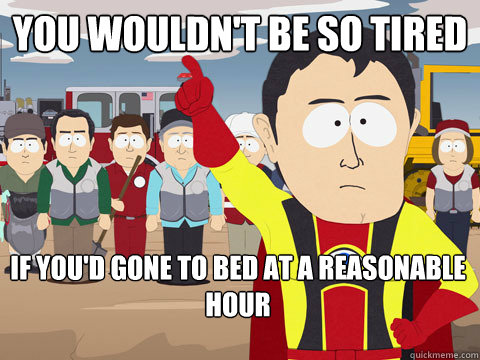 you wouldnt be so tired if youd gone to bed at a reasonab - Captain Hindsight
