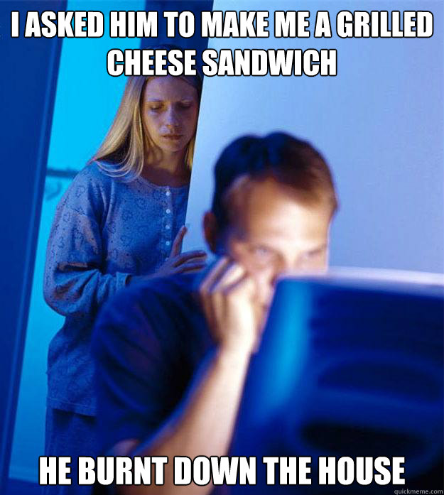 i asked him to make me a grilled cheese sandwich he burnt do - Redditors Wife