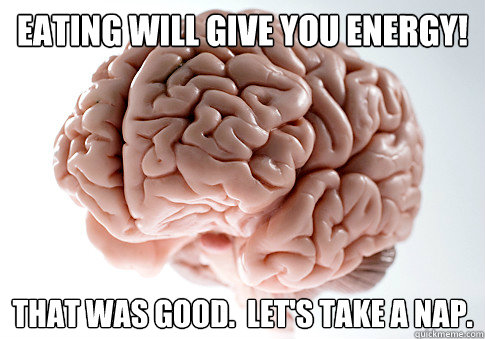 eating will give you energy that was good lets take a na - Scumbag Brain