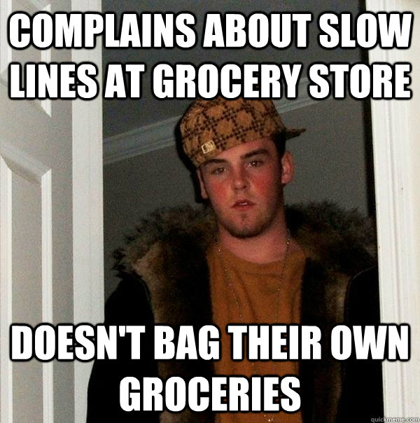 complains about slow lines at grocery store doesnt bag thei - Scumbag Steve