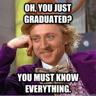 oh you just graduated you must know everything - Creepy Wonka