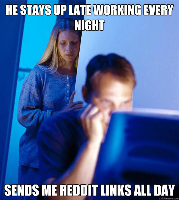 he stays up late working every night sends me reddit links a - Redditors Wife
